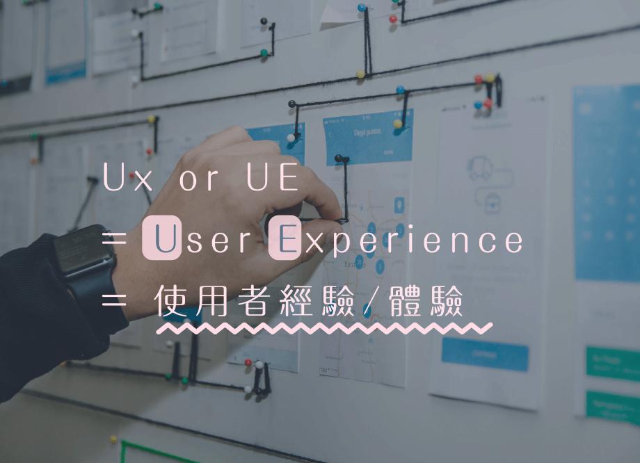 UX or UE = User Experience = 使用者經驗/體驗